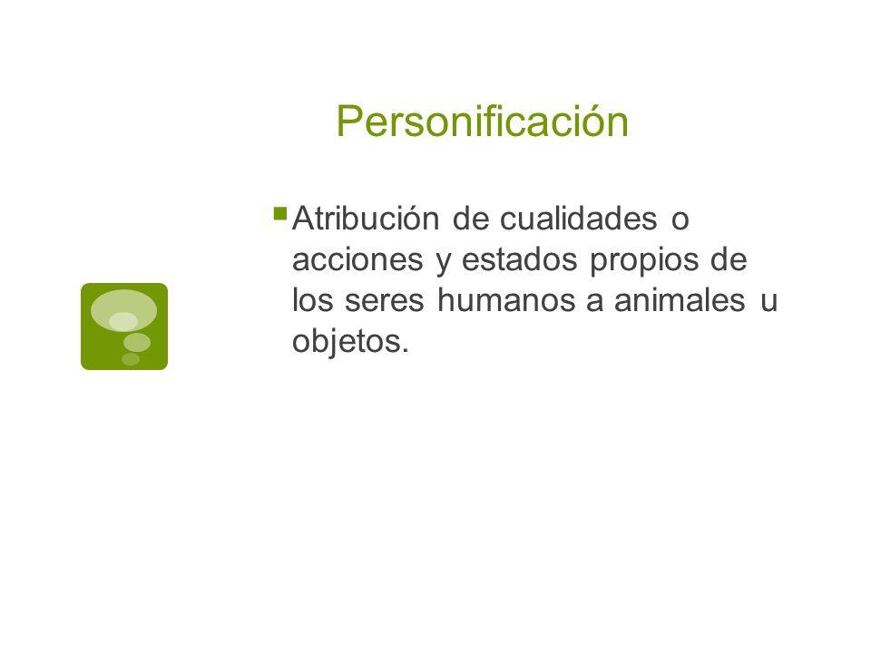 Personificación Atribución de cualidades o acciones y estados propios de los seres humanos a animales u objetos.