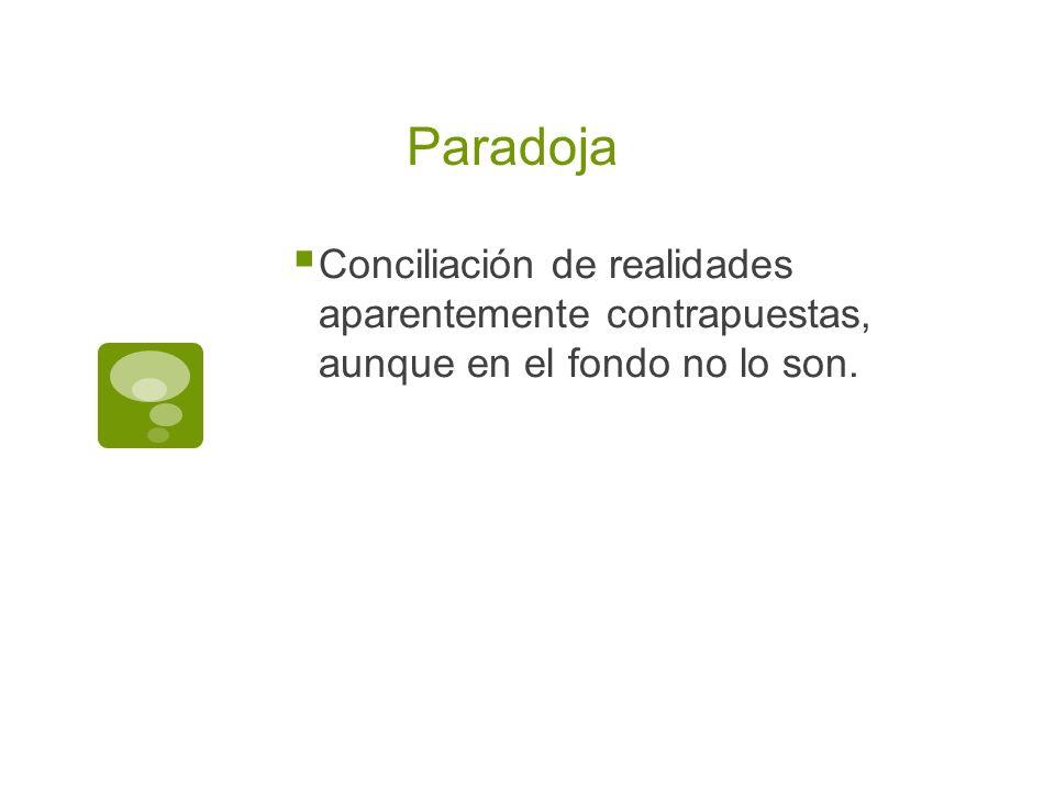 Paradoja Conciliación de realidades aparentemente contrapuestas, aunque en el fondo no lo son.