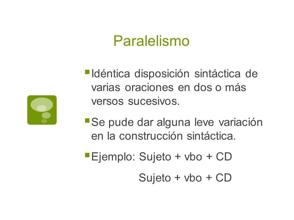 Paralelismo Idéntica disposición sintáctica de varias oraciones en dos o más versos sucesivos. Se pude dar alguna leve variación en la construcción si