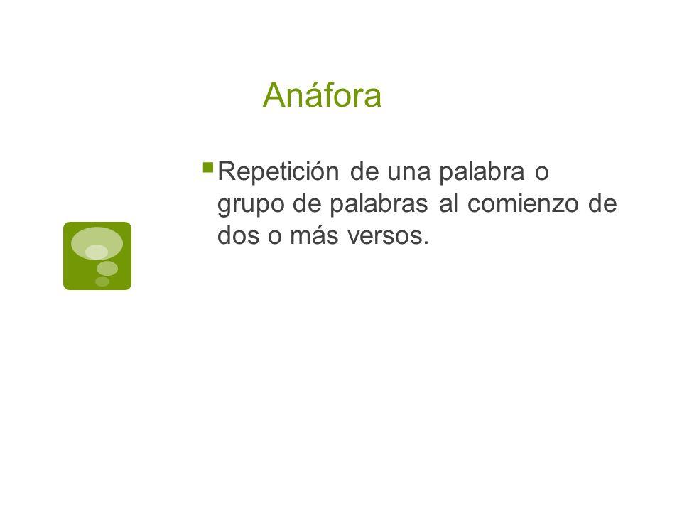 Anáfora Repetición de una palabra o grupo de palabras al comienzo de dos o más versos.