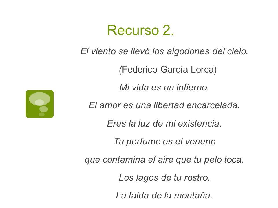 Recurso 2. El viento se llevó los algodones del cielo. (Federico García Lorca) Mi vida es un infierno. El amor es una libertad encarcelada. Eres la lu