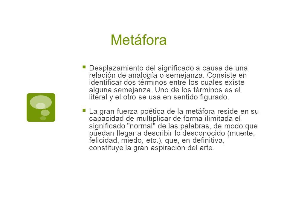 Metáfora Desplazamiento del significado a causa de una relación de analogía o semejanza. Consiste en identificar dos términos entre los cuales existe