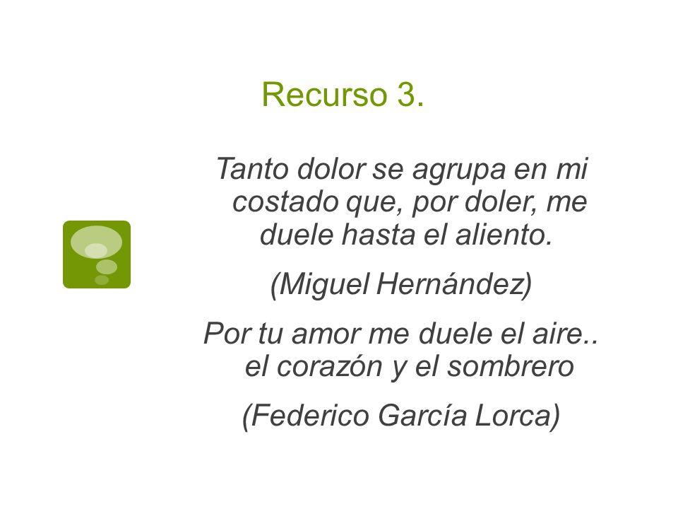 Recurso 3. Tanto dolor se agrupa en mi costado que, por doler, me duele hasta el aliento. (Miguel Hernández) Por tu amor me duele el aire.. el corazón