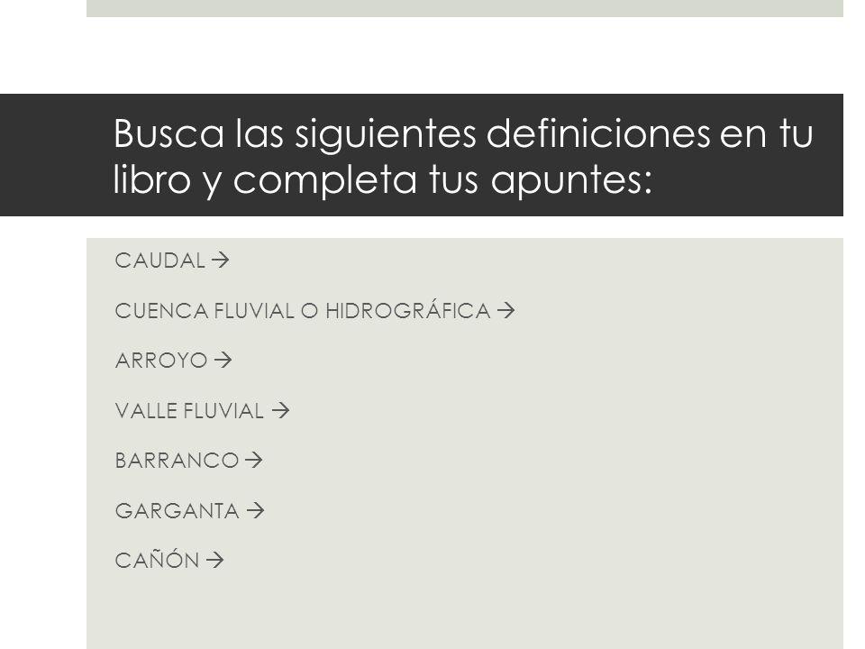 Busca las siguientes definiciones en tu libro y completa tus apuntes: CAUDAL CUENCA FLUVIAL O HIDROGRÁFICA ARROYO VALLE FLUVIAL BARRANCO GARGANTA CAÑÓ