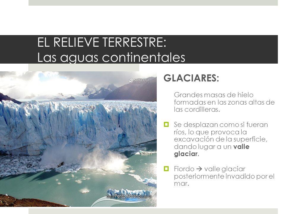 EL RELIEVE TERRESTRE: Las aguas continentales GLACIARES: Grandes masas de hielo formadas en las zonas altas de las cordilleras. Se desplazan como si f