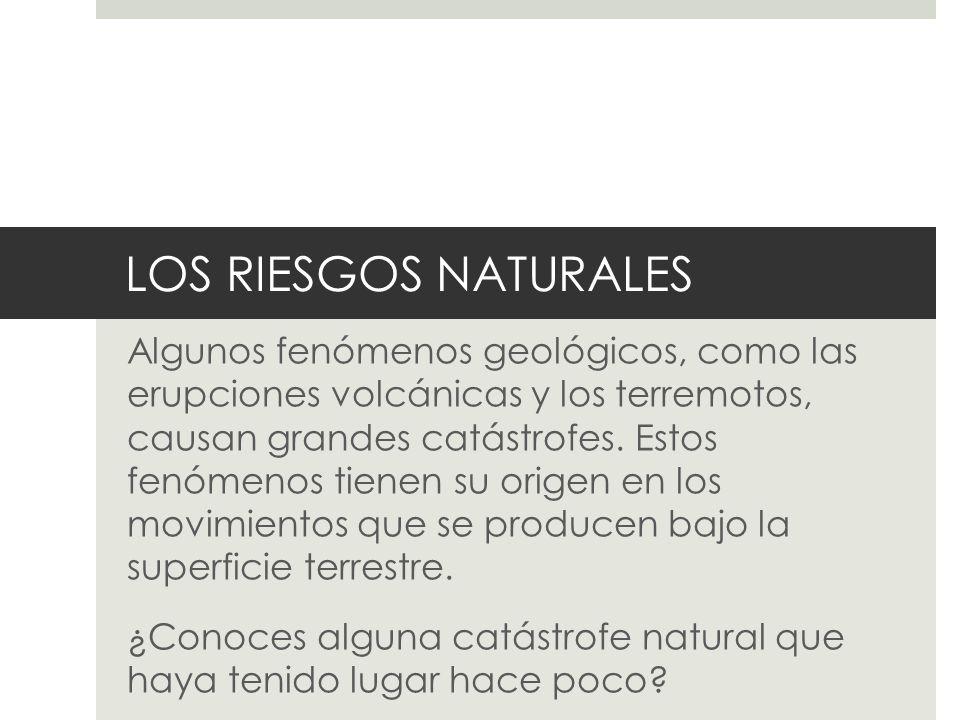 LOS RIESGOS NATURALES Algunos fenómenos geológicos, como las erupciones volcánicas y los terremotos, causan grandes catástrofes. Estos fenómenos tiene