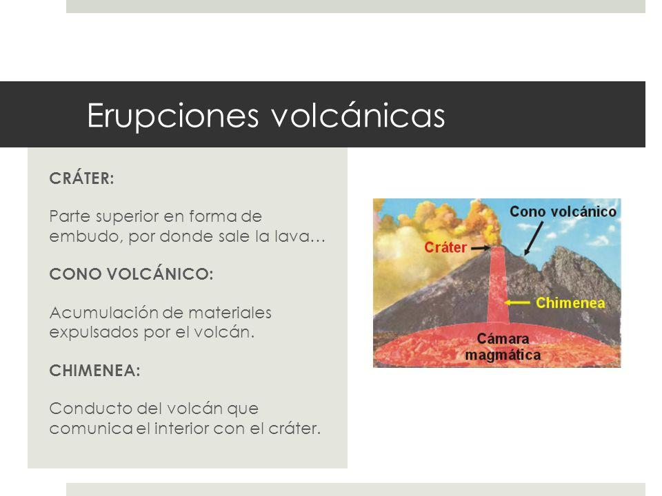 Erupciones volcánicas CRÁTER: Parte superior en forma de embudo, por donde sale la lava… CONO VOLCÁNICO: Acumulación de materiales expulsados por el v