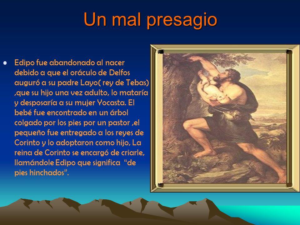 Un mal presagio Edipo fue abandonado al nacer debido a que el oráculo de Delfos auguró a su padre Layo( rey de Tebas),que su hijo una vez adulto, lo m