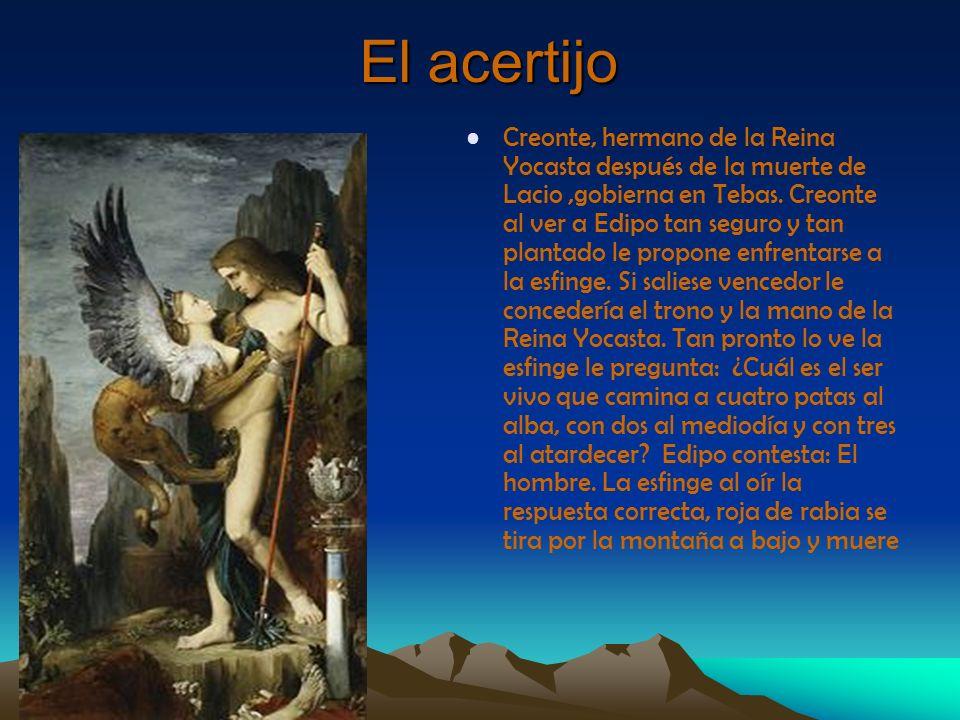 El acertijo Creonte, hermano de la Reina Yocasta después de la muerte de Lacio,gobierna en Tebas. Creonte al ver a Edipo tan seguro y tan plantado le