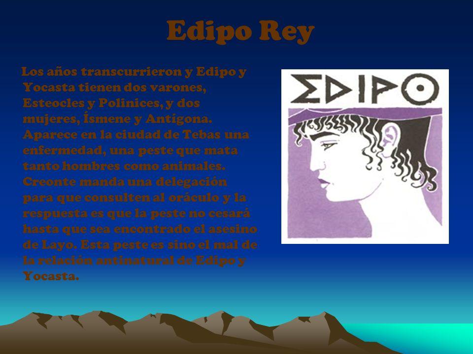Edipo Rey Los años transcurrieron y Edipo y Yocasta tienen dos varones, Esteocles y Polinices, y dos mujeres, Ísmene y Antígona. Aparece en la ciudad