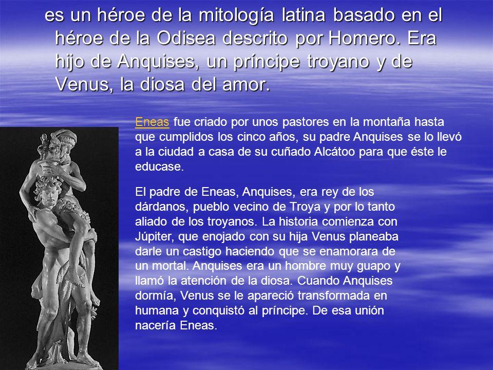 es un héroe de la mitología latina basado en el héroe de la Odisea descrito por Homero. Era hijo de Anquises, un príncipe troyano y de Venus, la diosa