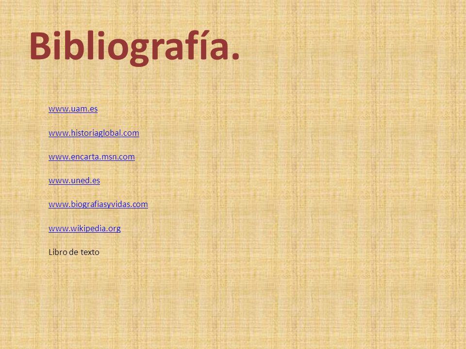 Bibliografía. www.uam.es www.historiaglobal.com www.encarta.msn.com www.uned.es www.biografiasyvidas.com www.wikipedia.org Libro de texto