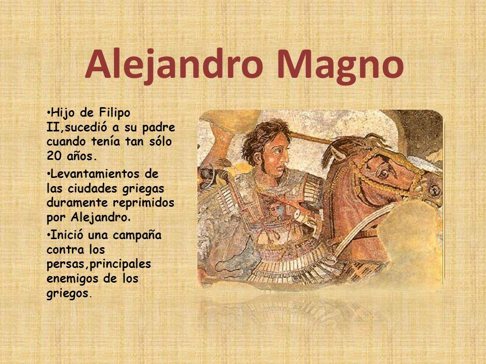 Alejandro Magno Hijo de Filipo II,sucedió a su padre cuando tenía tan sólo 20 años. Levantamientos de las ciudades griegas duramente reprimidos por Al