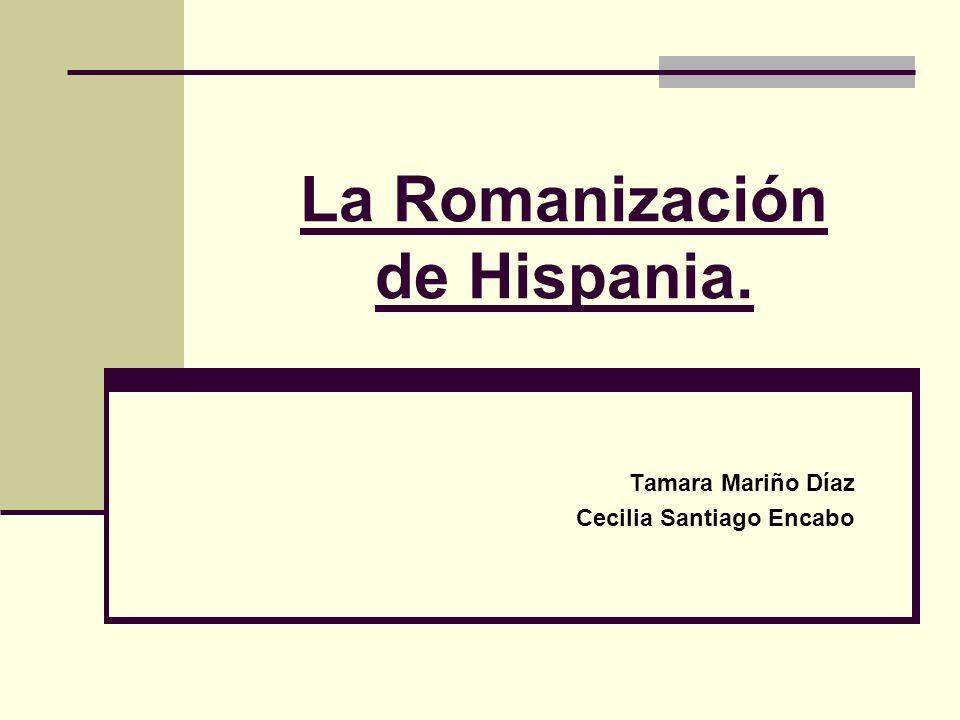 La Romanización de Hispania. Tamara Mariño Díaz Cecilia Santiago Encabo