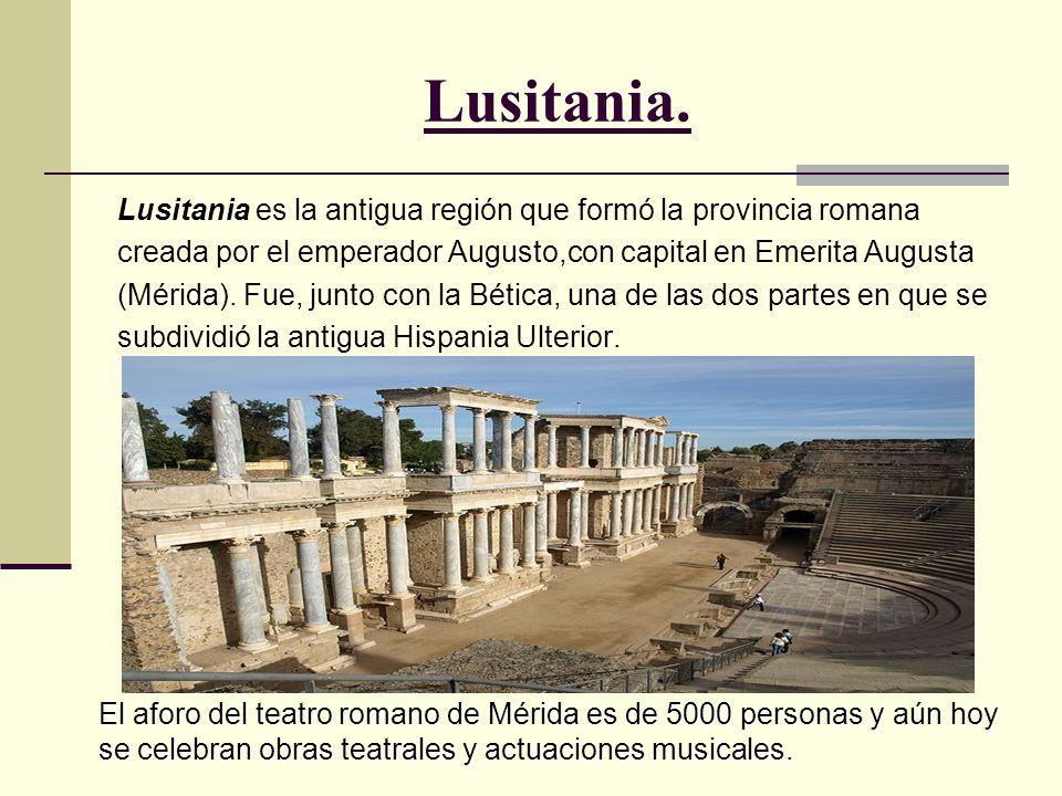 Lusitania. Lusitania es la antigua región que formó la provincia romana creada por el emperador Augusto,con capital en Emerita Augusta (Mérida). Fue,