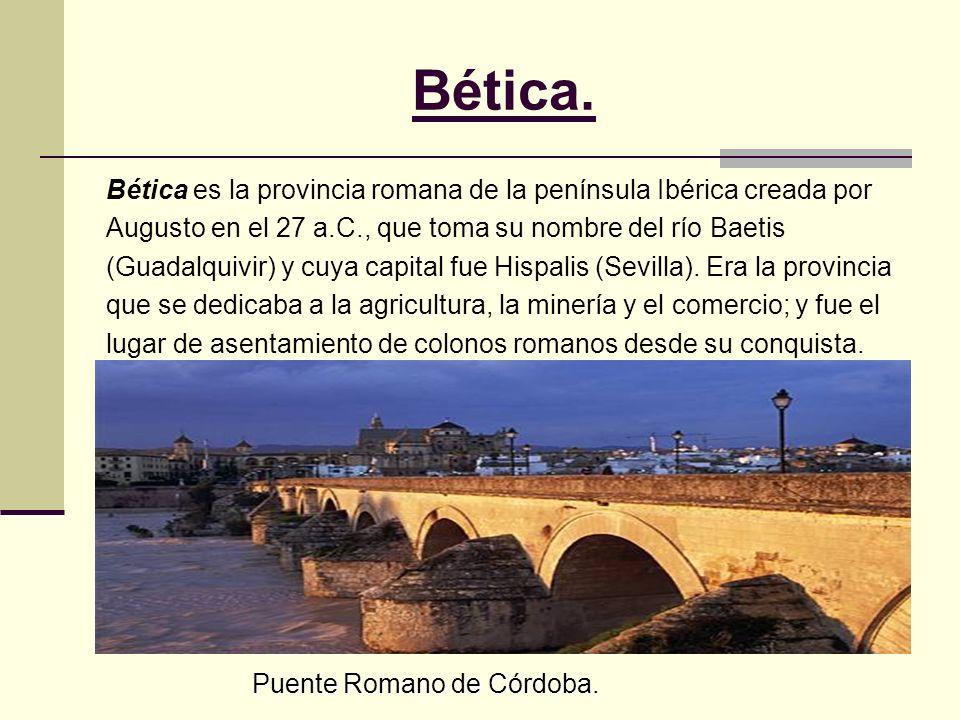 Bética. Bética es la provincia romana de la península Ibérica creada por Augusto en el 27 a.C., que toma su nombre del río Baetis (Guadalquivir) y cuy