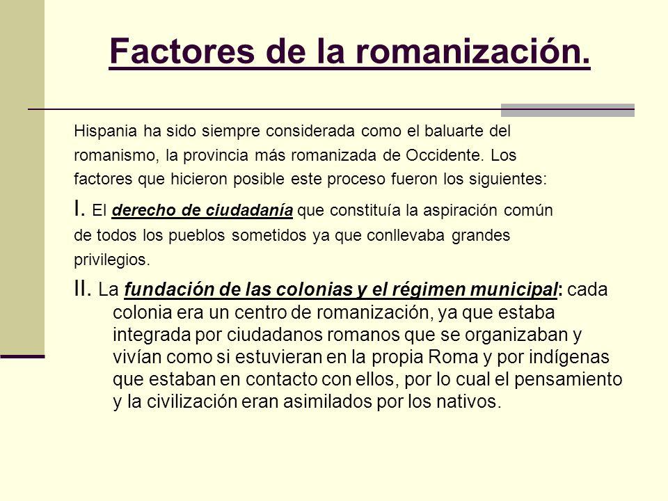Factores de la romanización. Hispania ha sido siempre considerada como el baluarte del romanismo, la provincia más romanizada de Occidente. Los factor