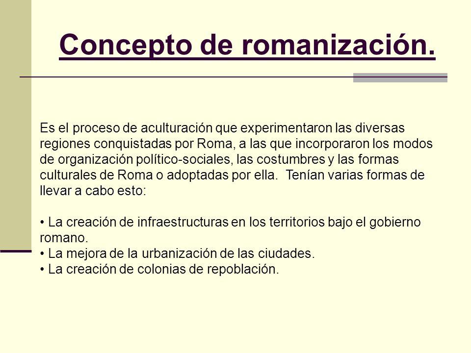 Concepto de romanización. Tenían varias formas de llevar a cabo esto: Es el proceso de aculturación que experimentaron las diversas regiones conquista
