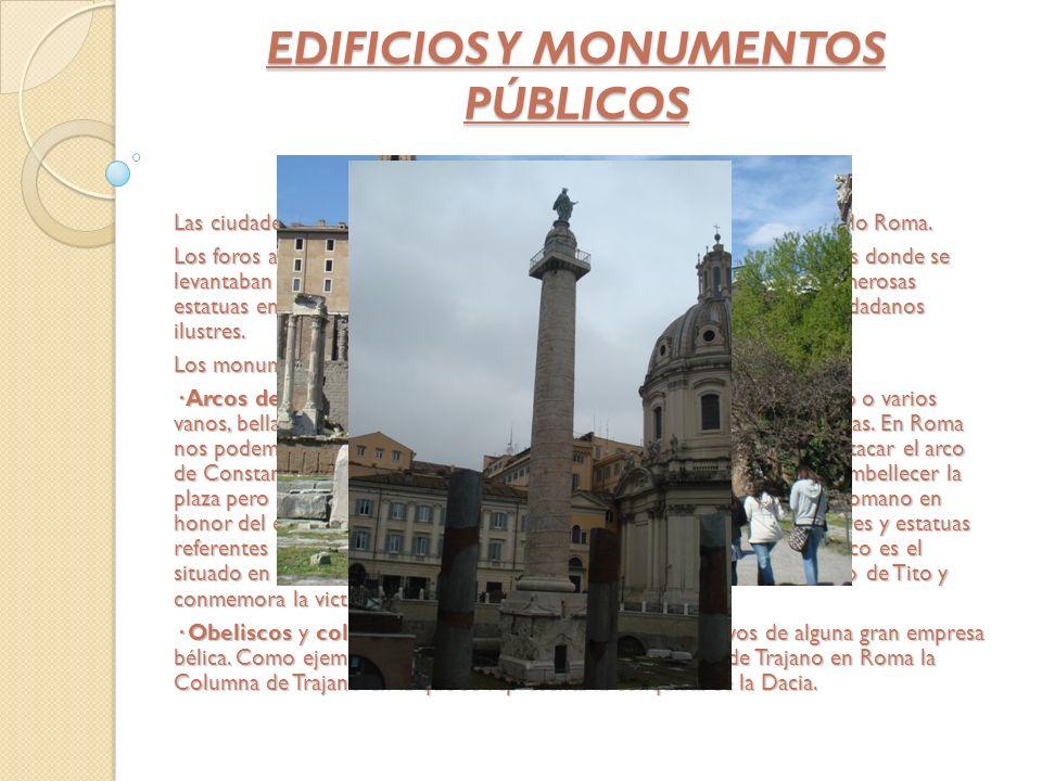 EDIFICIOS Y MONUMENTOS PÚBLICOS Las ciudades importantes podían tener mas de un foro como por ejemplo Roma. Los foros a parte de ser el centro de la v