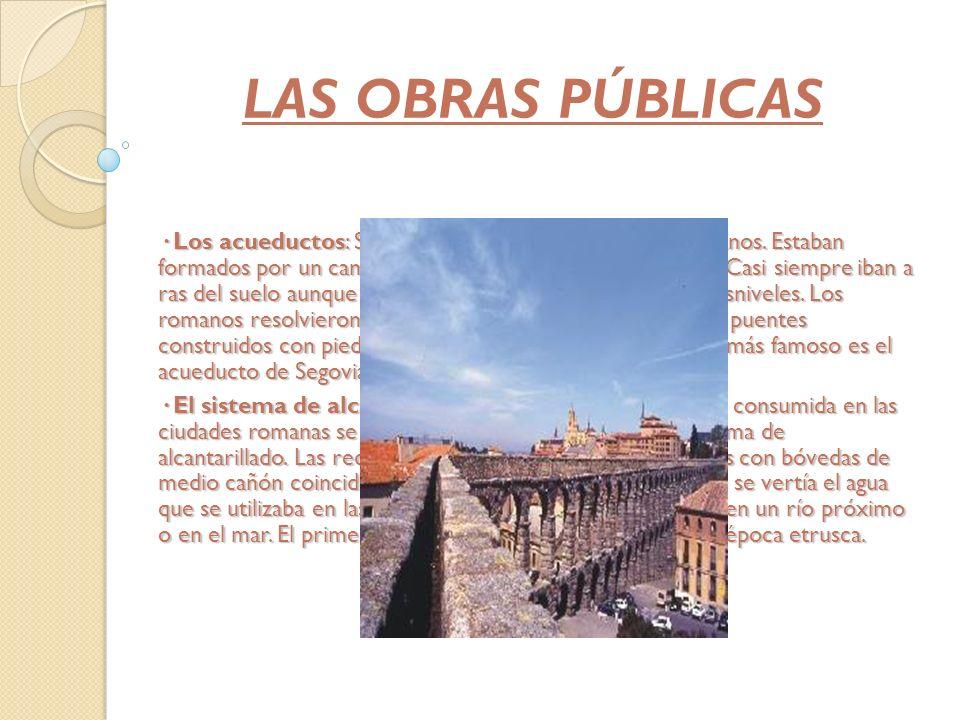 LAS OBRAS PÚBLICAS · Los acueductos: Satisfacían las necesidades de los romanos. Estaban formados por un canal con las paredes impermeabilizadas. Casi