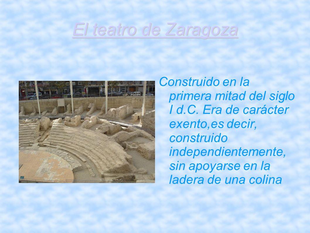 El teatro de Zaragoza Construido en la primera mitad del siglo I d.C. Era de carácter exento,es decir, construido independientemente, sin apoyarse en