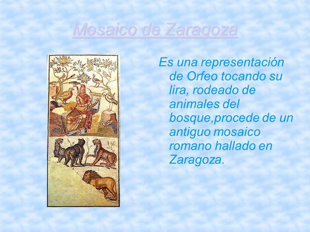 Mosaico de Zaragoza Es una representación de Orfeo tocando su lira, rodeado de animales del bosque,procede de un antiguo mosaico romano hallado en Zar