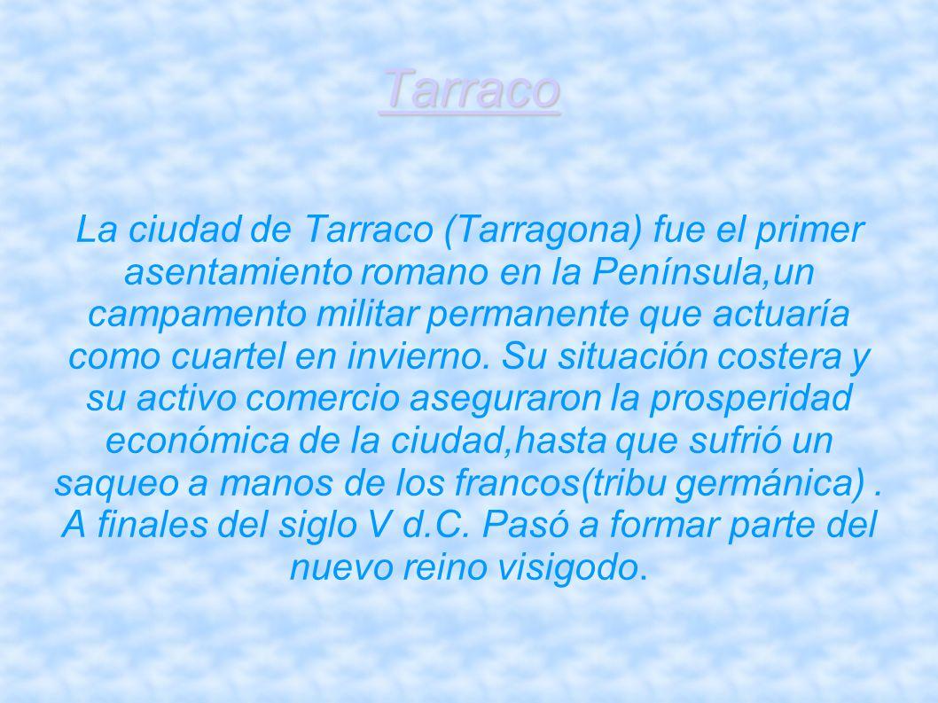 Tarraco La ciudad de Tarraco (Tarragona) fue el primer asentamiento romano en la Península,un campamento militar permanente que actuaría como cuartel