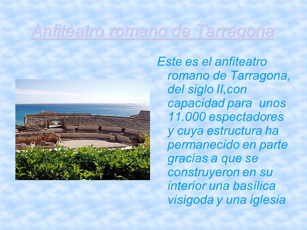 Anfiteatro romano de Tarragona Este es el anfiteatro romano de Tarragona, del siglo II,con capacidad para unos 11.000 espectadores y cuya estructura h