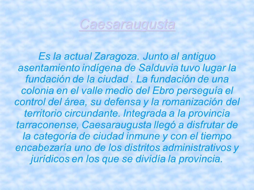 Caesaraugusta Es la actual Zaragoza. Junto al antiguo asentamiento indígena de Salduvia tuvo lugar la fundación de la ciudad. La fundación de una colo