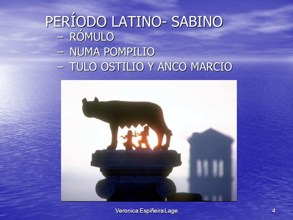Veronica Espiñeira Lage4 PERÍODO LATINO- SABINO PERÍODO LATINO- SABINO –RÓMULO –NUMA POMPILIO –TULO OSTILIO Y ANCO MARCIO