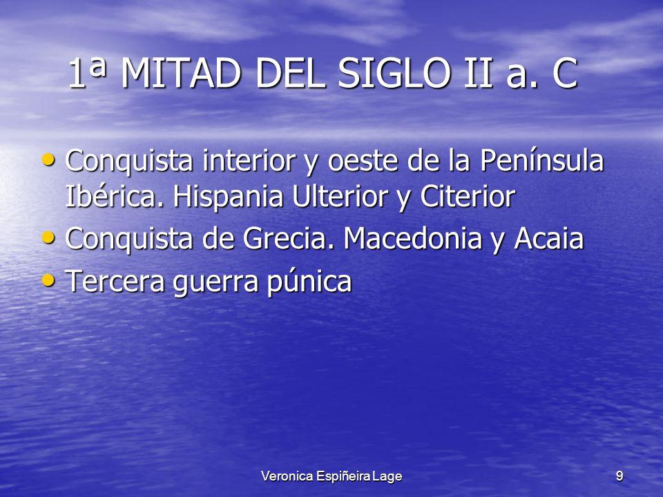Veronica Espiñeira Lage9 1ª MITAD DEL SIGLO II a. C 1ª MITAD DEL SIGLO II a. C Conquista interior y oeste de la Península Ibérica. Hispania Ulterior y