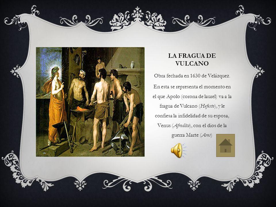 LA FRAGUA DE VULCANO Obra fechada en 1630 de Velázquez. En esta se representa el momento en el que Apolo (corona de laurel) va a la fragua de Vulcano