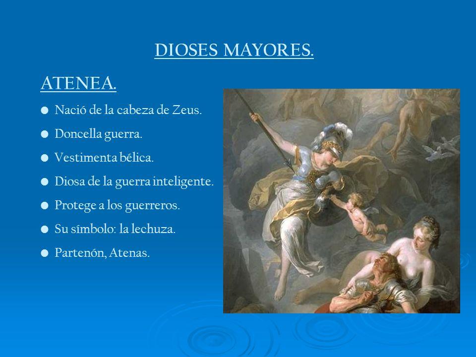 DIOSES MAYORES. ATENEA. Nació de la cabeza de Zeus. Doncella guerra. Vestimenta bélica. Diosa de la guerra inteligente. Protege a los guerreros. Su sí