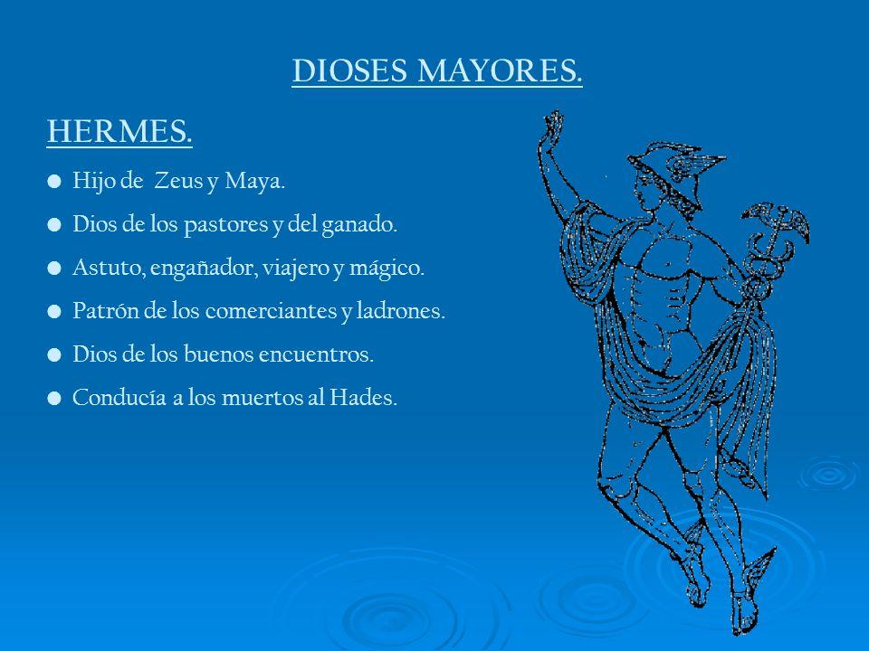 DIOSES MAYORES. HERMES. Hijo de Zeus y Maya. Dios de los pastores y del ganado. Astuto, engañador, viajero y mágico. Patrón de los comerciantes y ladr