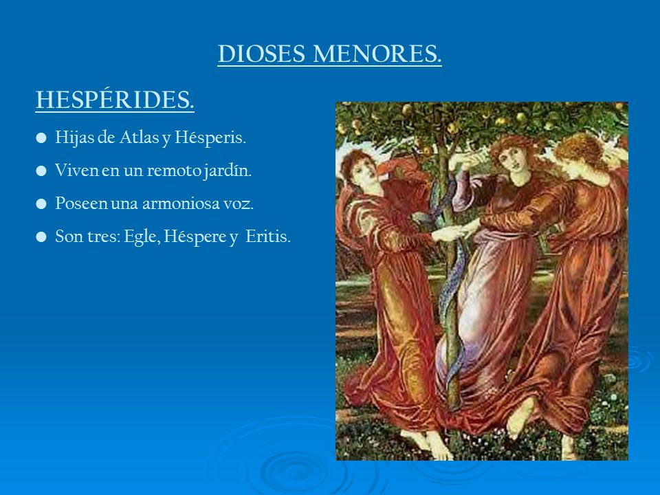 DIOSES MENORES. HESPÉRIDES. Hijas de Atlas y Hésperis. Viven en un remoto jardín. Poseen una armoniosa voz. Son tres: Egle, Héspere y Eritis.