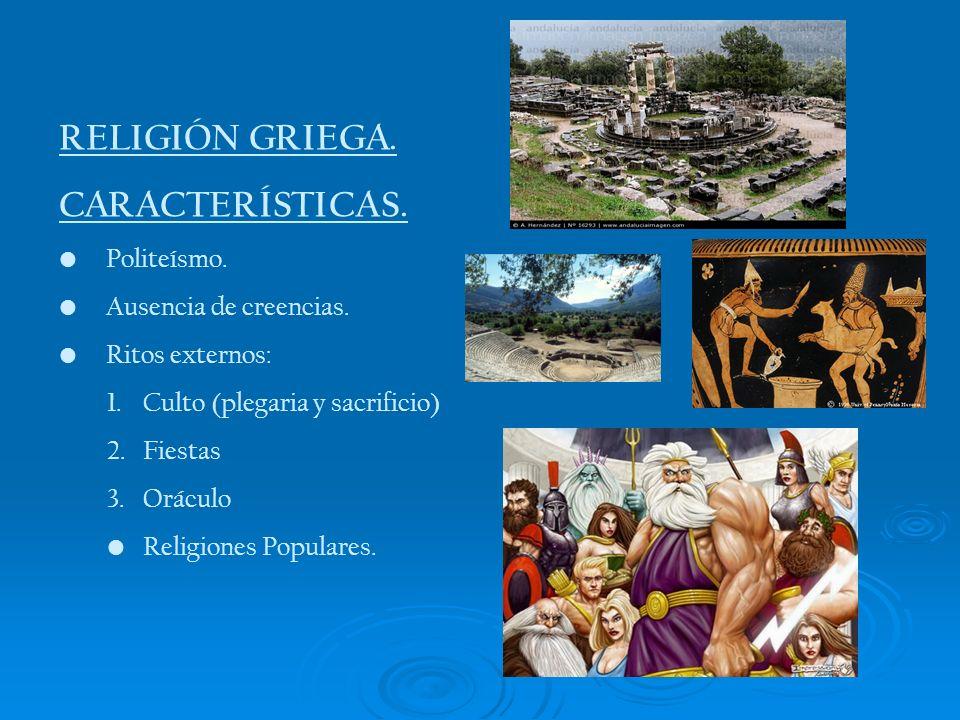 RELIGIÓN GRIEGA. CARACTERÍSTICAS. Politeísmo. Ausencia de creencias. Ritos externos: 1.Culto (plegaria y sacrificio) 2.Fiestas 3.Oráculo Religiones Po