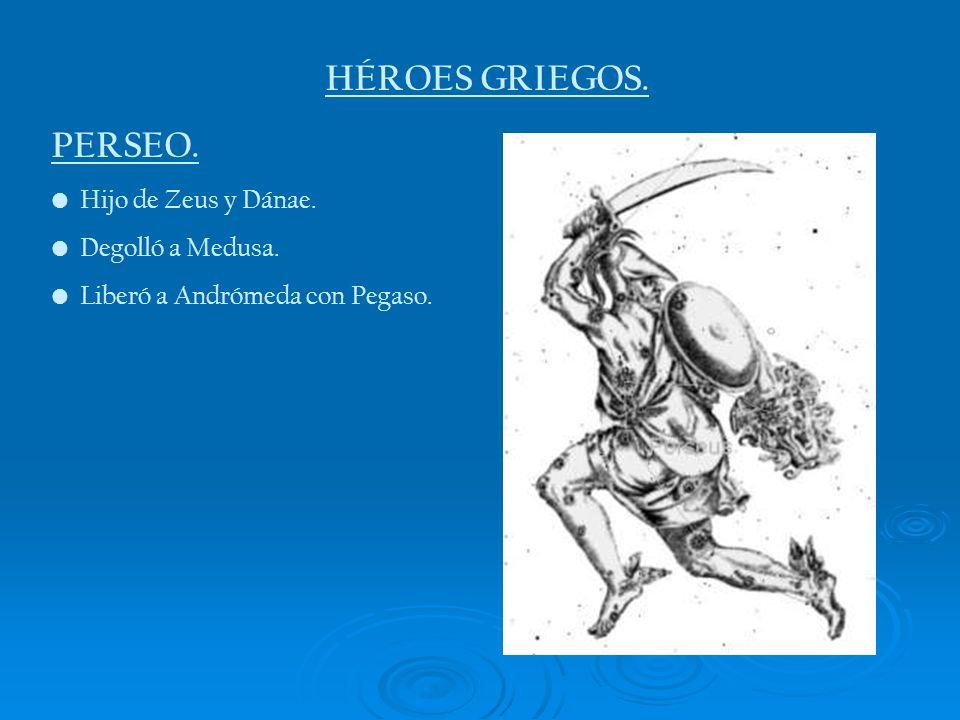 HÉROES GRIEGOS. PERSEO. Hijo de Zeus y Dánae. Degolló a Medusa. Liberó a Andrómeda con Pegaso.