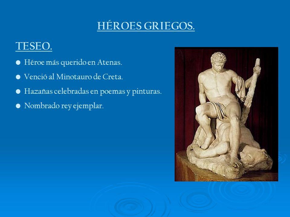 HÉROES GRIEGOS. TESEO. Héroe más querido en Atenas. Venció al Minotauro de Creta. Hazañas celebradas en poemas y pinturas. Nombrado rey ejemplar.