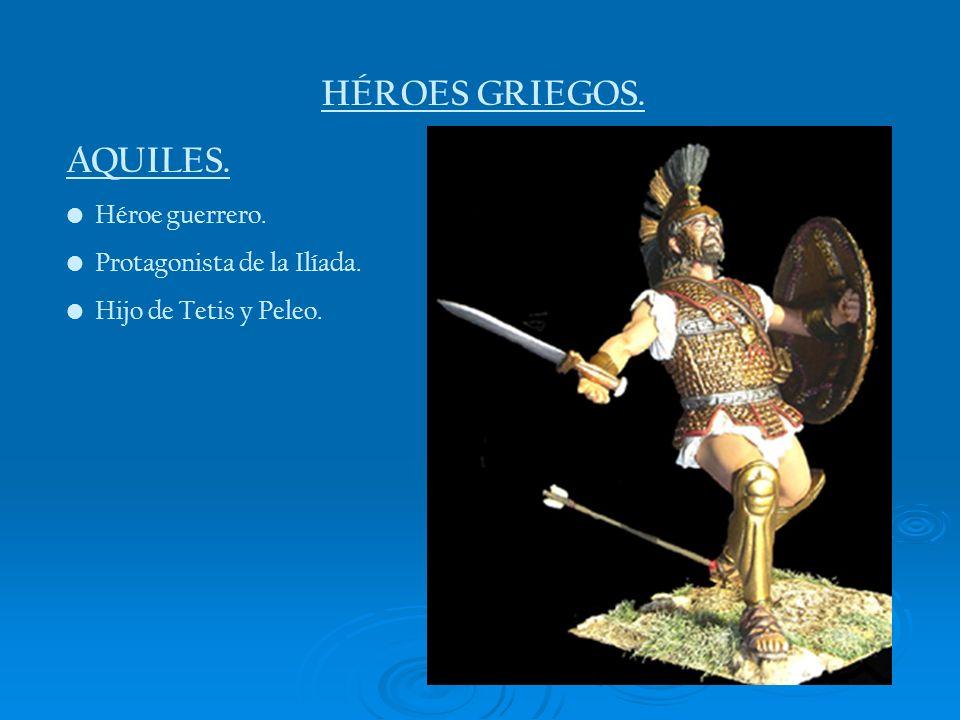 HÉROES GRIEGOS. AQUILES. Héroe guerrero. Protagonista de la Ilíada. Hijo de Tetis y Peleo.