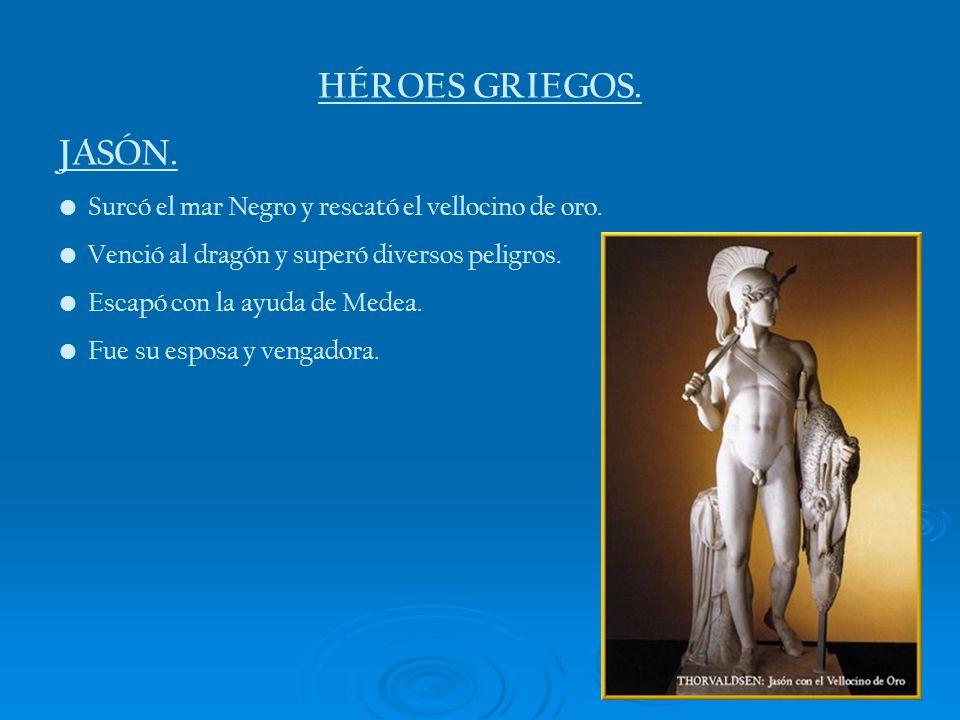 HÉROES GRIEGOS. JASÓN. Surcó el mar Negro y rescató el vellocino de oro. Venció al dragón y superó diversos peligros. Escapó con la ayuda de Medea. Fu