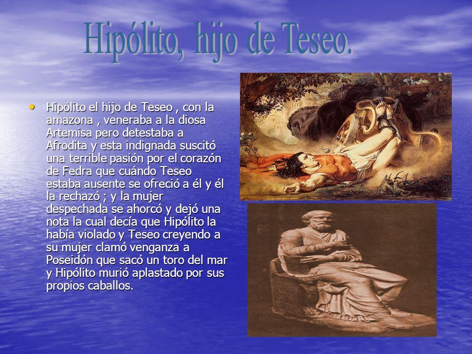 Hipólito el hijo de Teseo, con la amazona, veneraba a la diosa Artemisa pero detestaba a Afrodita y esta indignada suscitó una terrible pasión por el corazón de Fedra que cuándo Teseo estaba ausente se ofreció a él y él la rechazó ; y la mujer despechada se ahorcó y dejó una nota la cual decía que Hipólito la había violado y Teseo creyendo a su mujer clamó venganza a Poseidón que sacó un toro del mar y Hipólito murió aplastado por sus propios caballos.