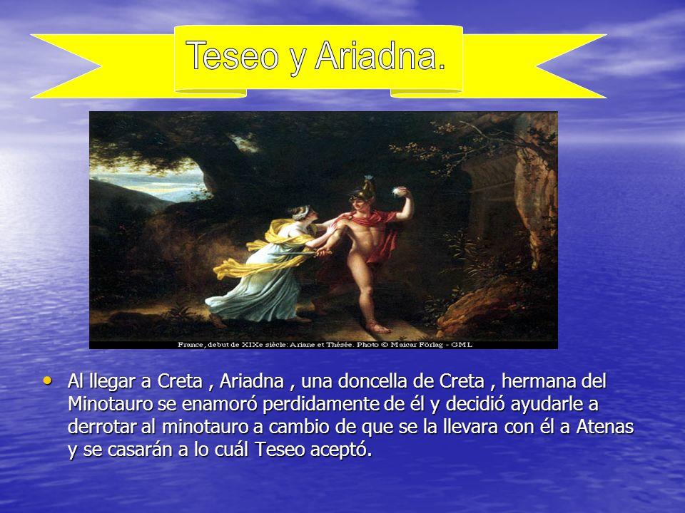 Al llegar a Creta, Ariadna, una doncella de Creta, hermana del Minotauro se enamoró perdidamente de él y decidió ayudarle a derrotar al minotauro a cambio de que se la llevara con él a Atenas y se casarán a lo cuál Teseo aceptó.