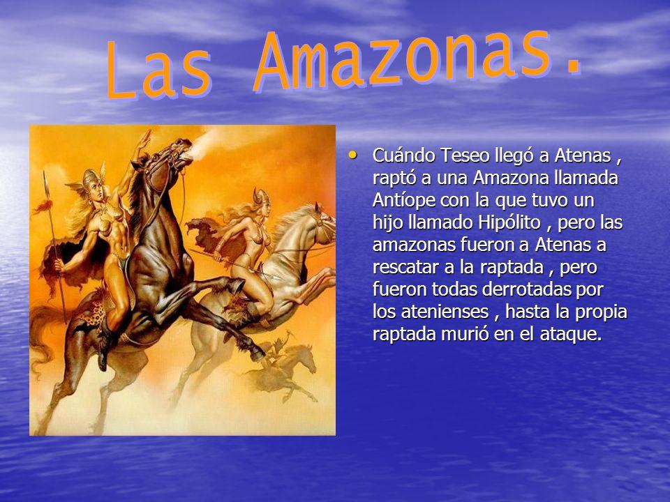 Cuándo Teseo llegó a Atenas, raptó a una Amazona llamada Antíope con la que tuvo un hijo llamado Hipólito, pero las amazonas fueron a Atenas a rescata