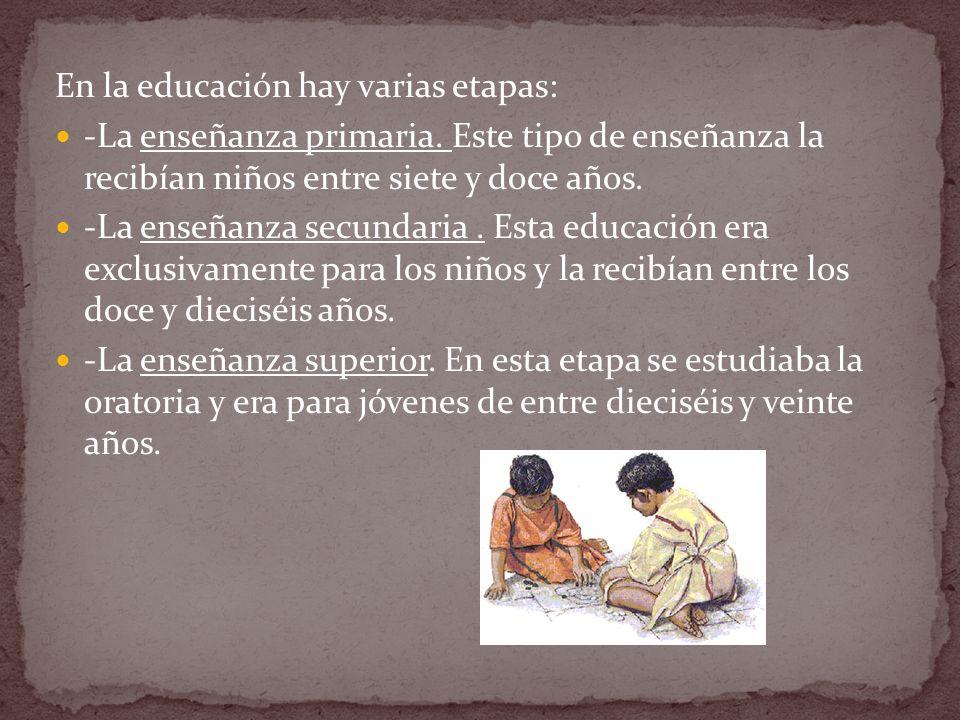 En la educación hay varias etapas: -La enseñanza primaria. Este tipo de enseñanza la recibían niños entre siete y doce años. -La enseñanza secundaria.