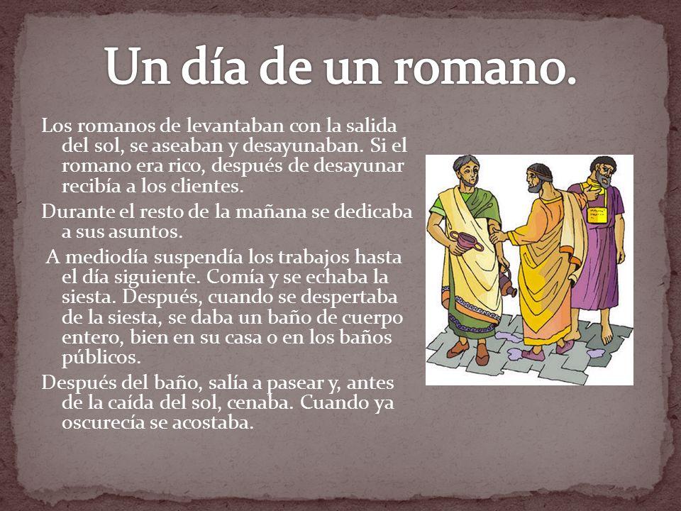 Los romanos de levantaban con la salida del sol, se aseaban y desayunaban. Si el romano era rico, después de desayunar recibía a los clientes. Durante