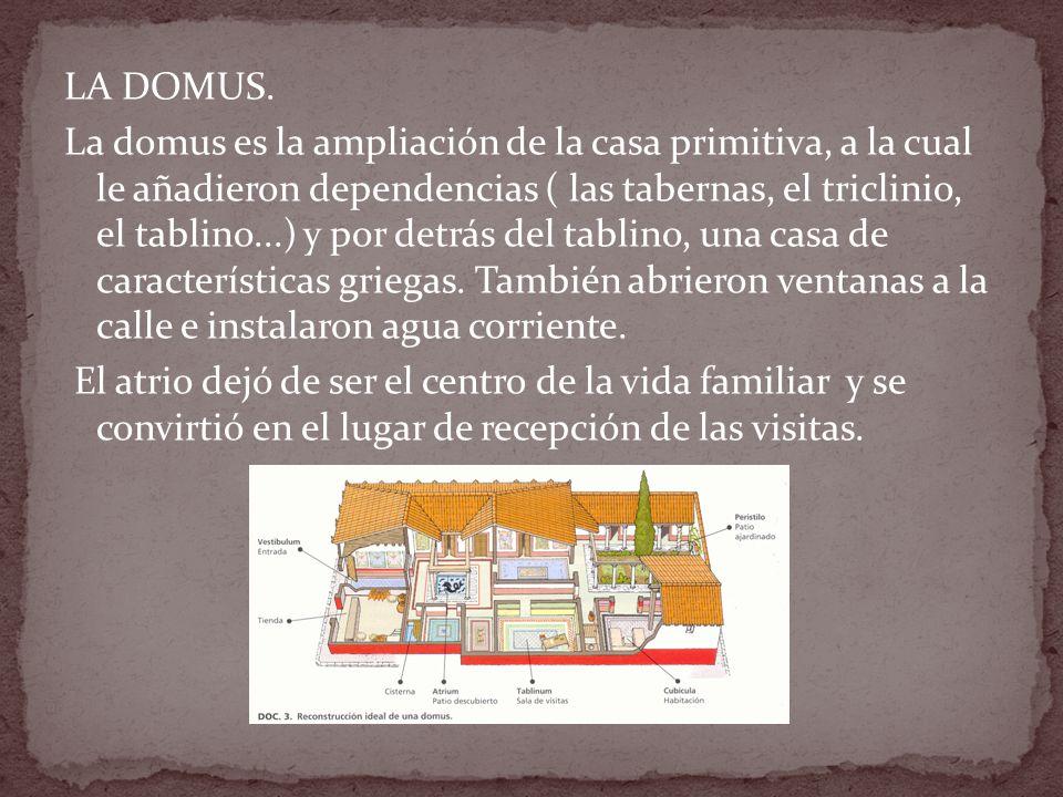 LA DOMUS. La domus es la ampliación de la casa primitiva, a la cual le añadieron dependencias ( las tabernas, el triclinio, el tablino...) y por detrá