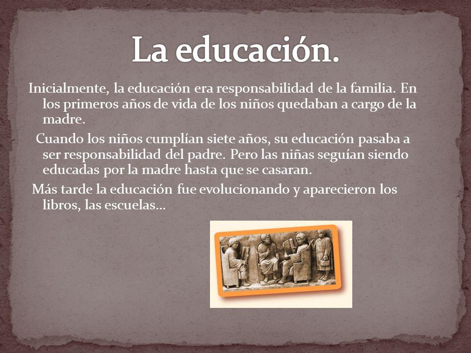 Inicialmente, la educación era responsabilidad de la familia. En los primeros años de vida de los niños quedaban a cargo de la madre. Cuando los niños