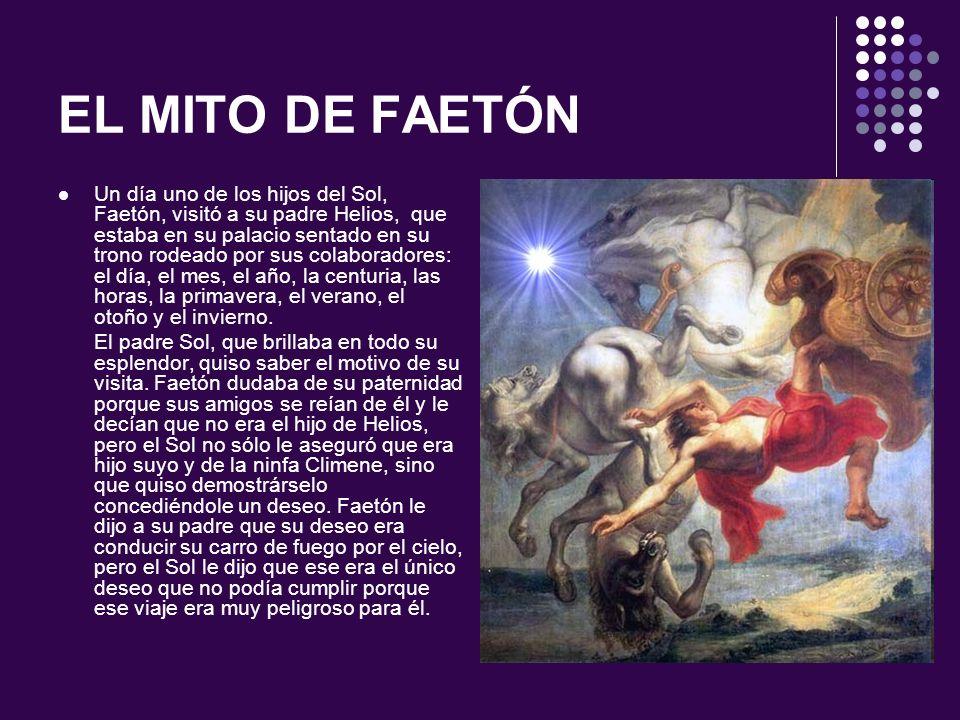 EL MITO DE FAETÓN Faetón insistió diciéndole que si era realmente su hijo podía hacer lo mismo que hacía él.