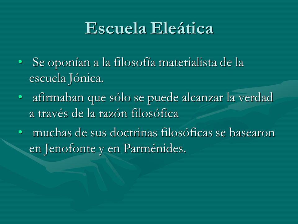 Escuela Eleática Se oponían a la filosofía materialista de la escuela Jónica. Se oponían a la filosofía materialista de la escuela Jónica. afirmaban q