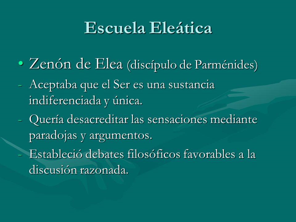 Escuela Eleática Zenón de Elea (discípulo de Parménides)Zenón de Elea (discípulo de Parménides) -Aceptaba que el Ser es una sustancia indiferenciada y